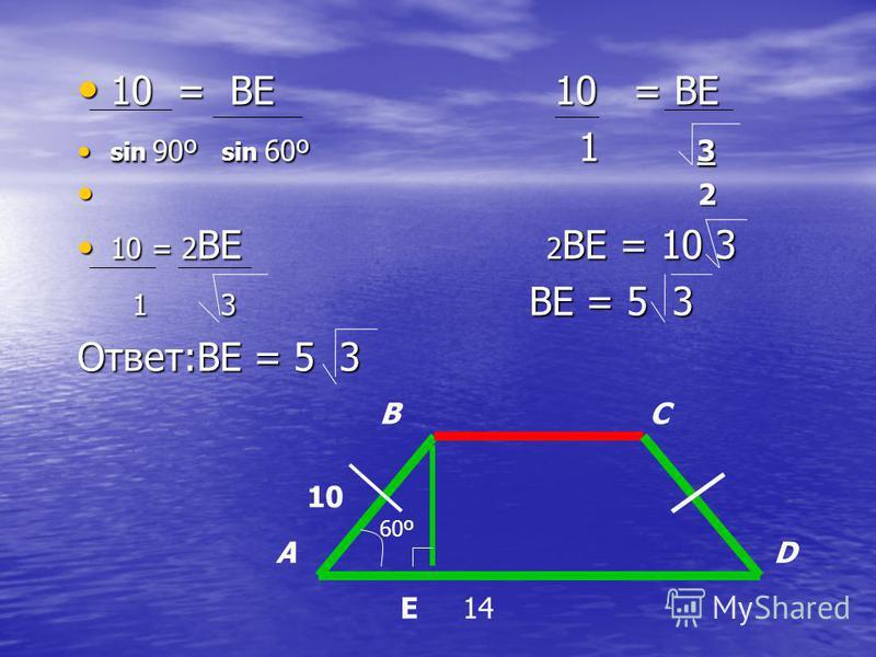 10 = BE 10 = BE 10 = BE 10 = BE sin 90º sin 60º 1 3 sin 90º sin 60º 1 3 2 2 10 = 2 BE 2 BE = 10 3 10 = 2 BE 2 BE = 10 3 1 3 BE = 5 3 1 3 BE = 5 3 Ответ:BE = 5 3 60º BC DA 10 14E