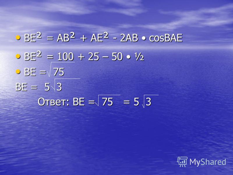 BE ² = AB ² + AE ² - 2AB cosBAE BE ² = AB ² + AE ² - 2AB cosBAE BE ² = 100 + 25 – 50 ½ BE ² = 100 + 25 – 50 ½ BE = 75 BE = 75 ВЕ = 5 3 Ответ: BE = 75 = 5 3 Ответ: BE = 75 = 5 3