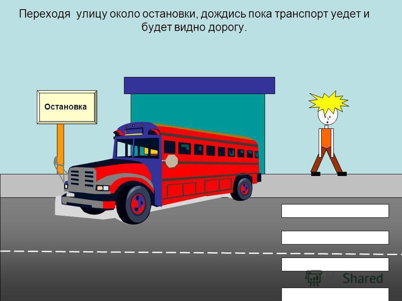 Переходя улицу около остановки, дождись пока транспорт уедет и будет видно дорогу. Остановка