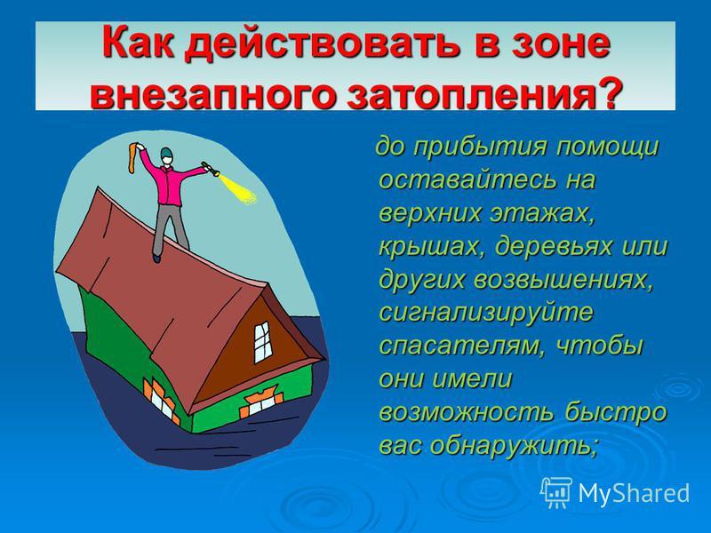 Как действовать в зоне внезапного затопления? до прибытия помощи оставайтесь на верхних этажах, крышах, деревьях или других возвышениях, сигнализируйте спасателям, чтобы они имели возможность быстро вас обнаружить; до прибытия помощи оставайтесь на в