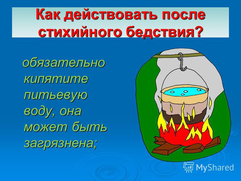 Как действовать после стихийного бедствия? обязательно кипятите питьевую воду, она может быть загрязнена; обязательно кипятите питьевую воду, она может быть загрязнена;