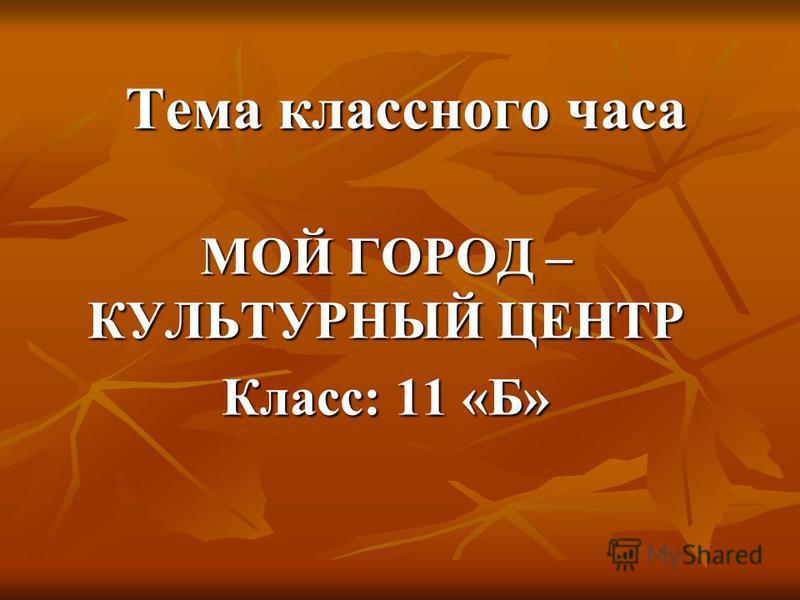 Тема классного часа МОЙ ГОРОД – КУЛЬТУРНЫЙ ЦЕНТР Класс: 11 «Б»