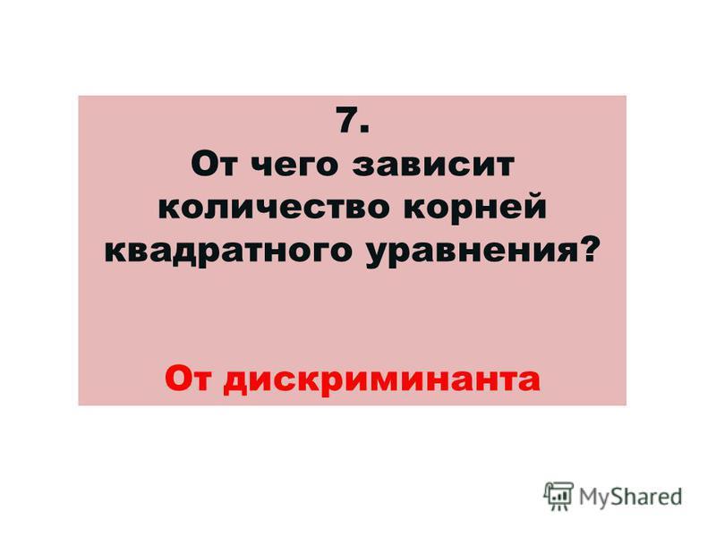 7. От чего зависит количество корней квадратного уравнения? От дискриминанта