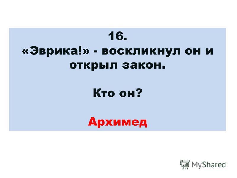 16. «Эврика!» - воскликнул он и открыл закон. Кто он? Архимед