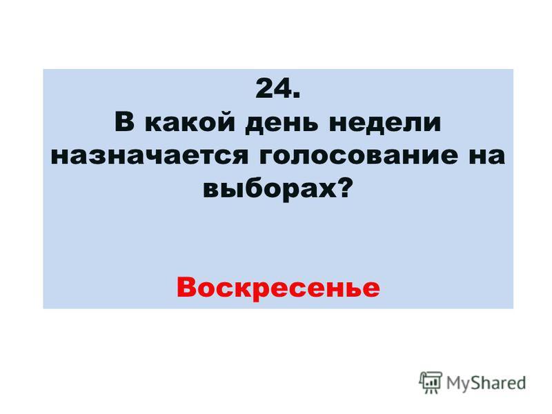 24. В какой день недели назначается голосование на выборах? Воскресенье