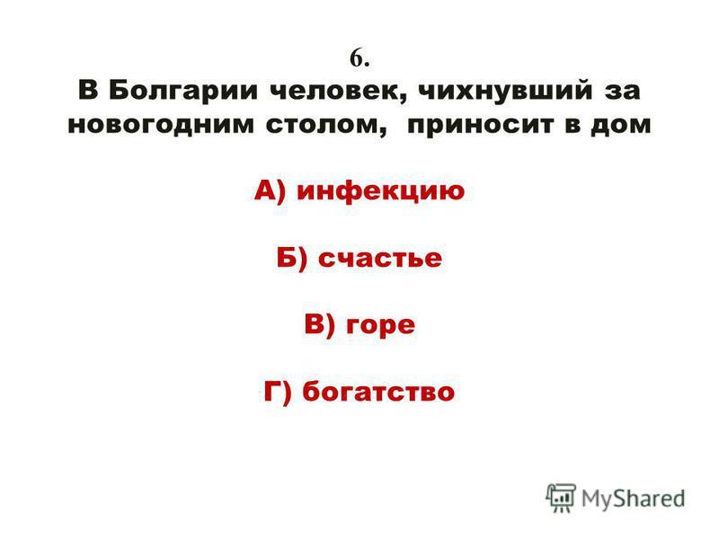 6. В Болгарии человек, чихнувший за новогодним столом, приносит в дом А) инфекцию Б) счастье В) горе Г) богатство