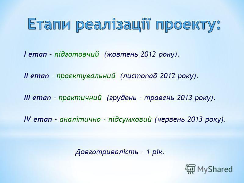 I етап – підготовчий (жовтень 2012 року). II етап – проектувальний (листопад 2012 року). III етап – практичний (грудень – травень 2013 року). IV етап – аналітично - підсумковий (червень 2013 року). Довготривалість – 1 рік.