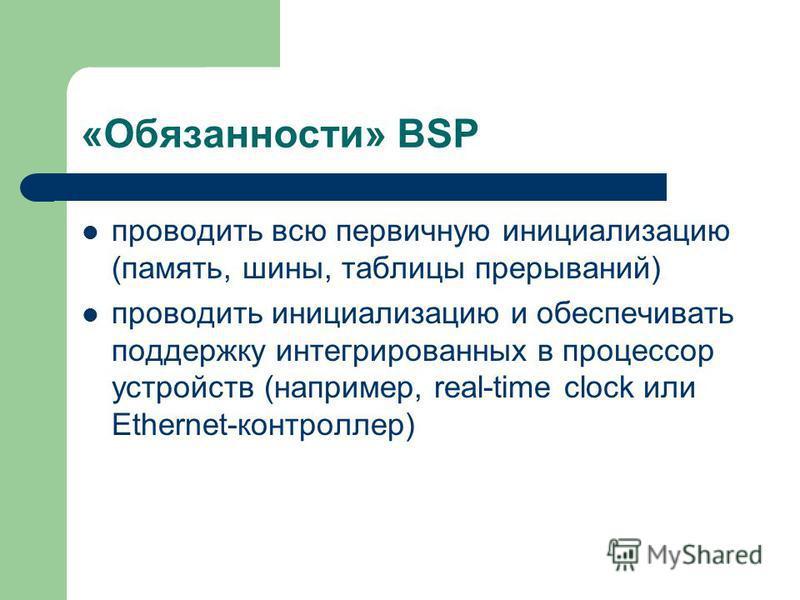«Обязанности» BSP проводить всю первичную инициализацию (память, шины, таблицы прерываний) проводить инициализацию и обеспечивать поддержку интегрированных в процессор устройств (например, real-time clock или Ethernet-контроллер)
