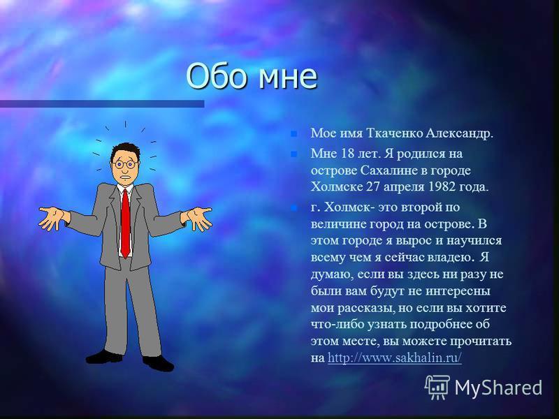 Обо мне n Мое имя Ткаченко Александр. n Мне 18 лет. Я родился на острове Сахалине в городе Холмске 27 апреля 1982 года. г. Холмск- это второй по величине город на острове. В этом городе я вырос и научился всему чем я сейчас владею. Я думаю, если вы з