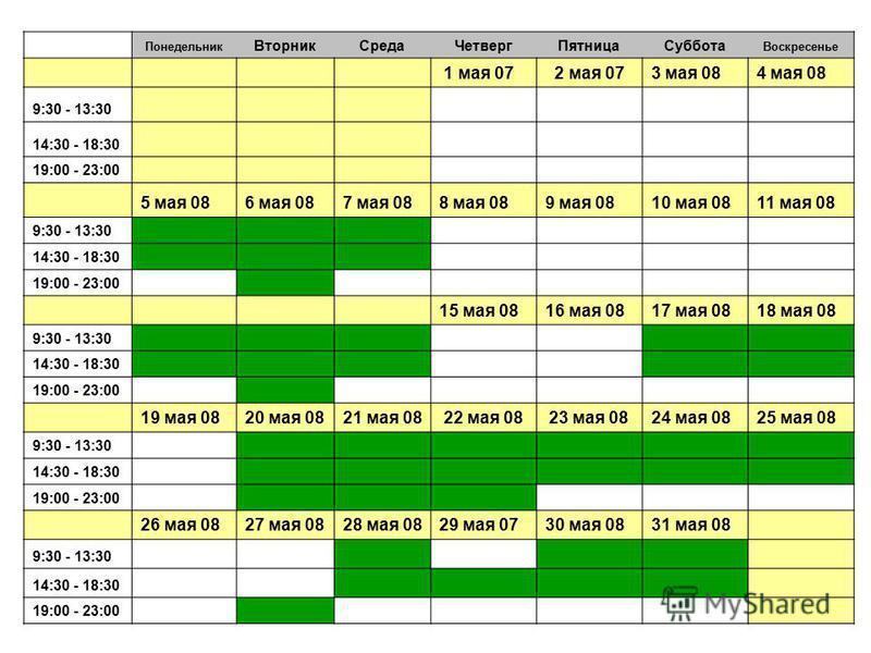 Понедельник Вторник СредаЧетверг ПятницаСуббота Воскресенье 1 мая 07 2 мая 073 мая 084 мая 08 9:30 - 13:30 14:30 - 18:30 19:00 - 23:00 5 мая 086 мая 087 мая 088 мая 089 мая 0810 мая 0811 мая 08 9:30 - 13:30 14:30 - 18:30 19:00 - 23:00 15 мая 0816 мая