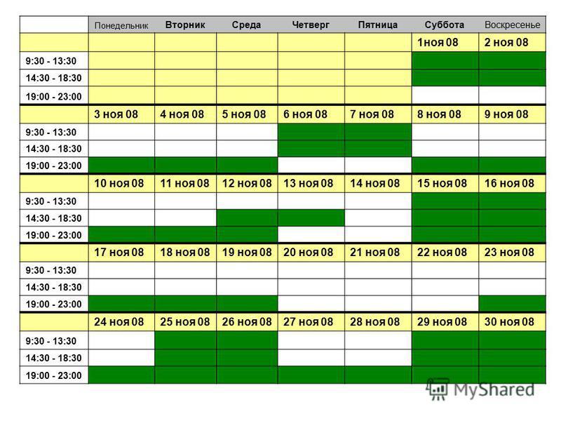 Понедельник Вторник СредаЧетверг ПятницаСуббота Воскресенье 1 ноя 082 ноя 08 9:30 - 13:30 14:30 - 18:30 19:00 - 23:00 3 ноя 084 ноя 085 ноя 086 ноя 087 ноя 088 ноя 089 ноя 08 9:30 - 13:30 14:30 - 18:30 19:00 - 23:00 10 ноя 0811 ноя 0812 ноя 0813 ноя