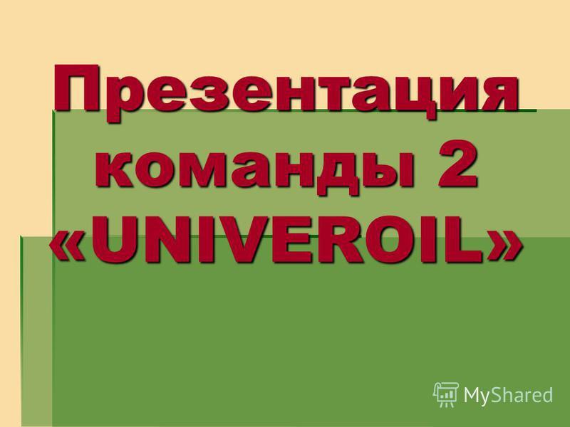 Презентация команды 2 «UNIVEROIL»