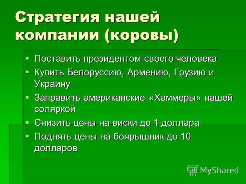 Стратегия нашей компании (коровы) Поставить президентом своего человека Поставить президентом своего человека Купить Белоруссию, Армению, Грузию и Украину Купить Белоруссию, Армению, Грузию и Украину Заправить американские «Хаммеры» нашей соляркой За