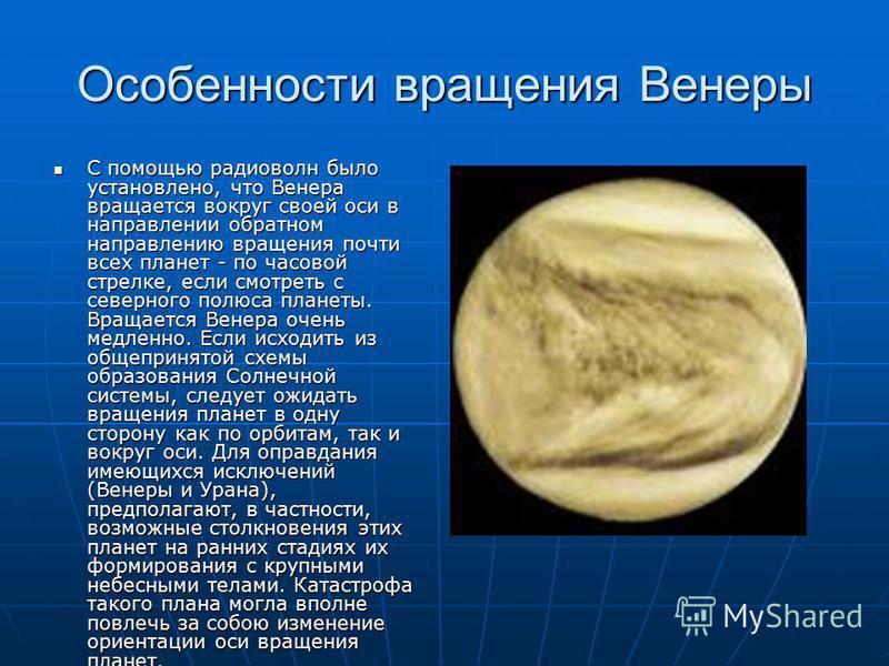 Особенности вращения Венеры С помощью радиоволн было установлено, что Венера вращается вокруг своей оси в направлении обратном направлению вращения почти всех планет - по часовой стрелке, если смотреть с северного полюса планеты. Вращается Венера оче