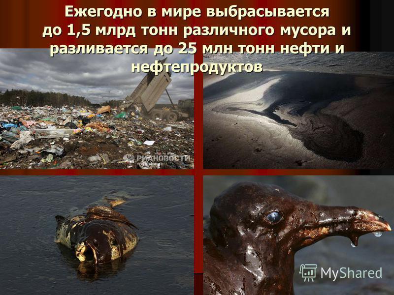 Ежегодно в мире выбрасывается до 1,5 млрд тонн различного мусора и разливается до 25 млн тонн нефти и нефтепродуктов