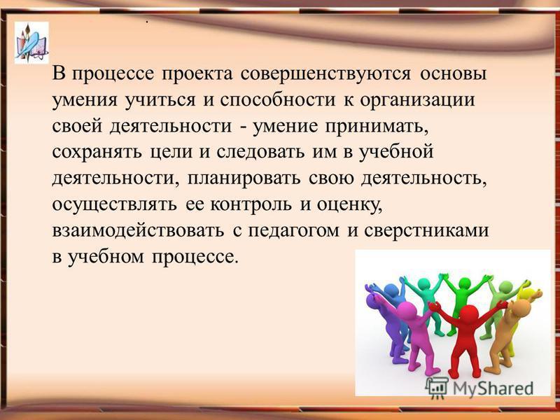 . В процессе проекта совершенствуются основы умения учиться и способности к организации своей деятельности - умение принимать, сохранять цели и следовать им в учебной деятельности, планировать свою деятельность, осуществлять ее контроль и оценку, вза