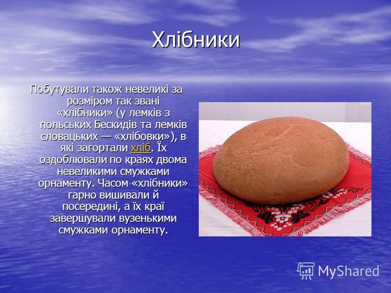 Хлібники Побутували також невеликі за розміром так звані «хлібники» (у лемків з польських Бескидів та лемків словацьких «хлібовки»), в які загортали хліб. Їх оздоблювали по краях двома невеликими смужками орнаменту. Часом «хлібники» гарно вишивали й