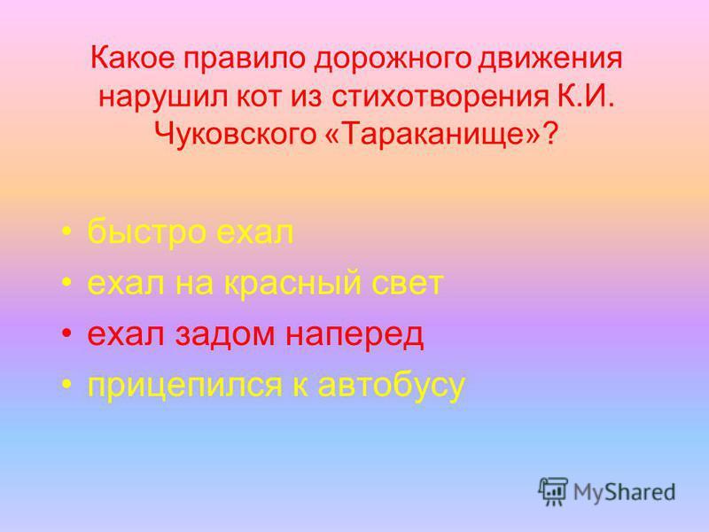 Какое правило дорожного движения нарушил кот из стихотворения К.И. Чуковского «Тараканище»? быстро ехал ехал на красный свет ехал задом наперед прицепился к автобусу