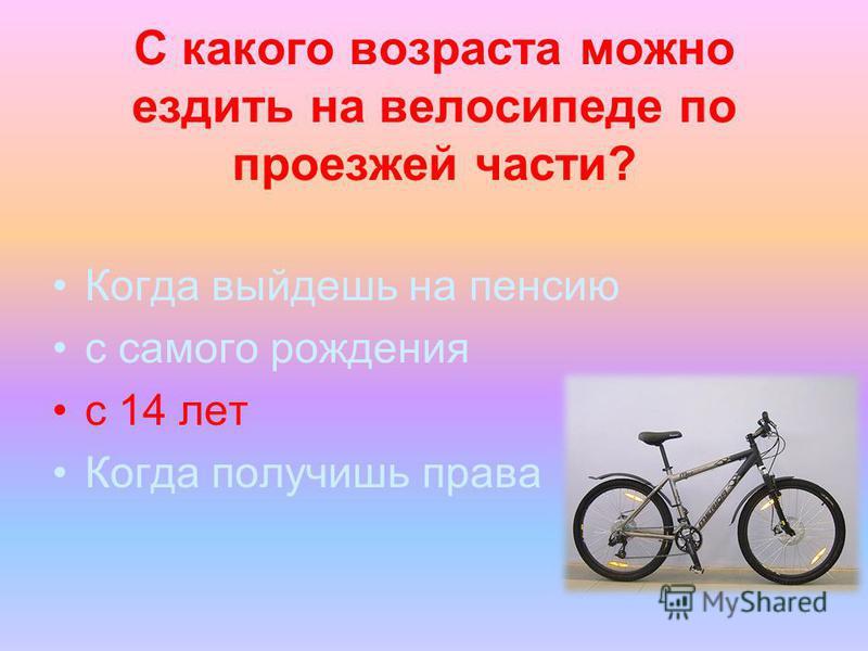 С какого возраста можно ездить на велосипеде по проезжей части? Когда выйдешь на пенсию с самого рождения с 14 лет Когда получишь права