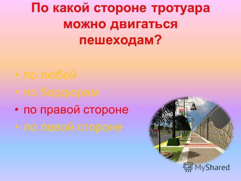 По какой стороне тротуара можно двигаться пешеходам? по любой по бордюрам по правой стороне по левой стороне