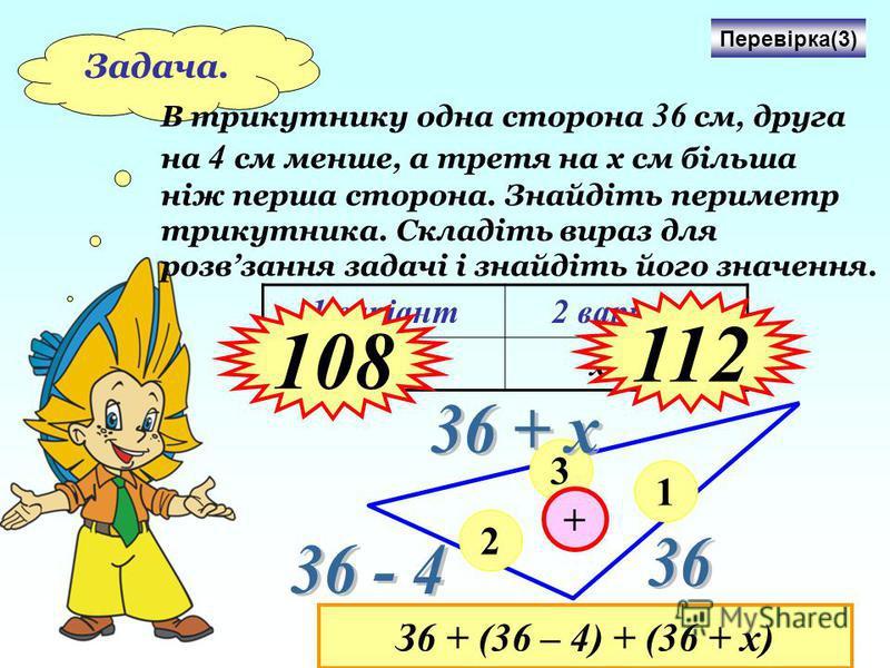 Задача. В трикутнику одна сторона 36 см, друга на 4 с м менше, а третя на х см більша ніж перша сторона. Знайдіть периметр трикутника. Складіть вираз для розвзання задачі і знайдіть його значення. 1 варіант2 варіант х = 4х = 8 Перевірка(3) 1 2 3 + З6
