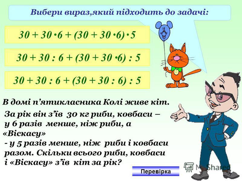 Вибери вираз,який підходить до задачі: 30 + 30 6 + (30 + 30 6) 5 30 + 30 : 6 + (30 + 30 6) : 5 30 + 30 : 6 + (30 + 30 : 6) : 5 В домі пятикласника Колі живе кіт. За рік він зїв 30 кг риби, ковбаси – у 6 разів менше, ніж риби, а «Віскасу» - у 5 разів