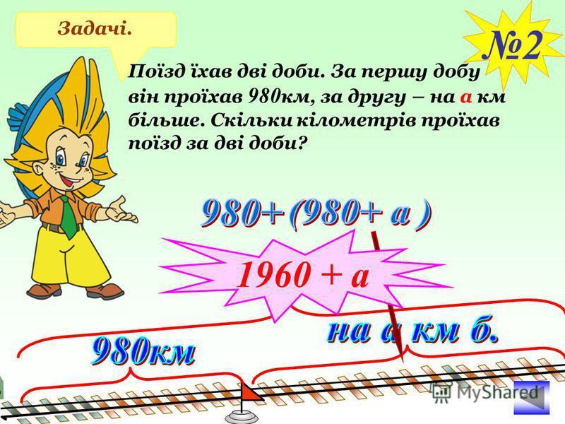 Задачі. 2 1960 + а Поїзд їхав дві доби. За першу добу він проїхав 980 км, за другу – на а км більше. Скільки кілометрів проїхав поїзд за дві доби?