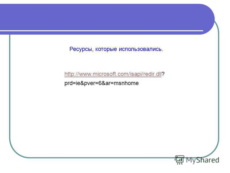 http://www.microsoft.com/isapi/redir.dll? http://www.microsoft.com/isapi/redir.dll prd=ie&pver=6&ar=msnhome Ресурсы, которые использовались.