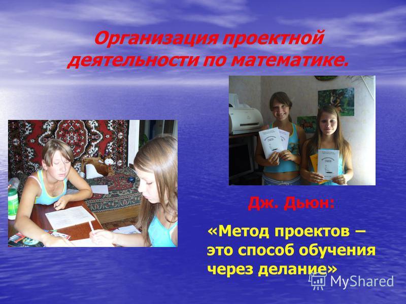 Организация проектной деятельности по математике. Дж. Дьюн: «Метод проектов – это способ обучения через делание»