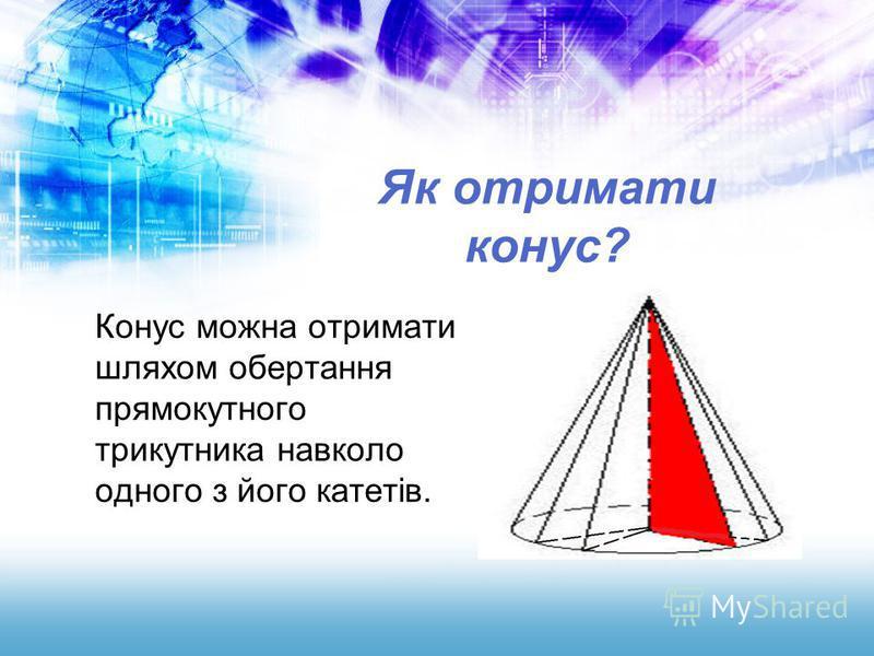 Як отримати конус? Конус можна отримати шляхом обертання прямокутного трикутника навколо одного з його катетів.