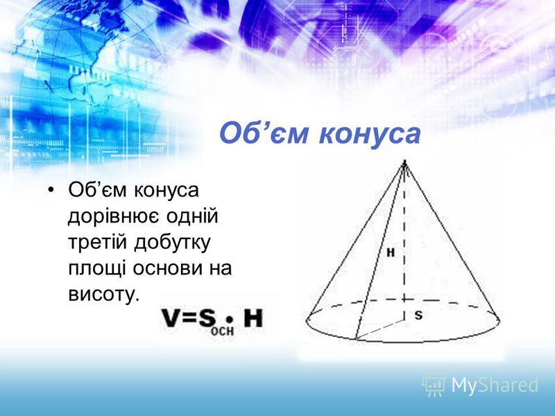 Обєм конуса Обєм конуса дорівнює одній третій добутку площі основи на висоту.