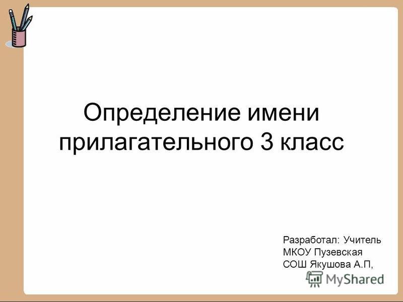 Определение имени прилагательного 3 класс Разработал: Учитель МКОУ Пузевская СОШ Якушова А.П,