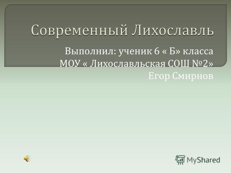 Выполнил : ученик 6 « Б » класса МОУ « Лихославльская СОШ 2» Егор Смирнов