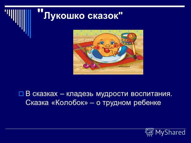 Лукошко сказок В сказках – кладезь мудрости воспитания. Сказка «Колобок» – о трудном ребенке