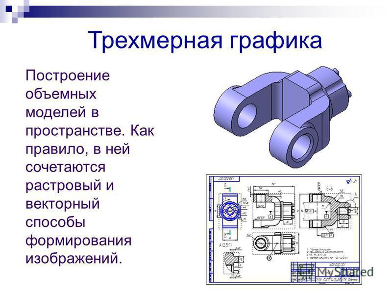 Трехмерная графика Построение объемных моделей в пространстве. Как правило, в ней сочетаются растровый и векторный способы формирования изображений.