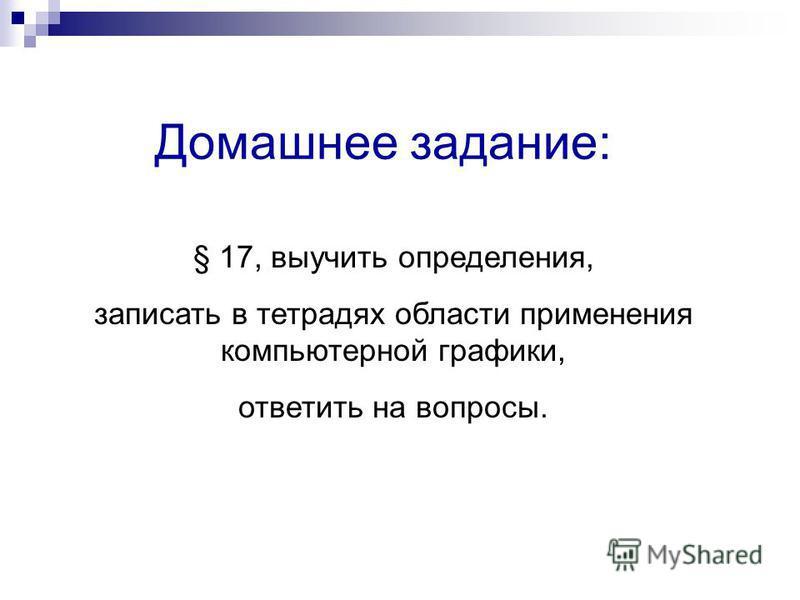 Домашнее задание: § 17, выучить определения, записать в тетрадях области применения компьютерной графики, ответить на вопросы.