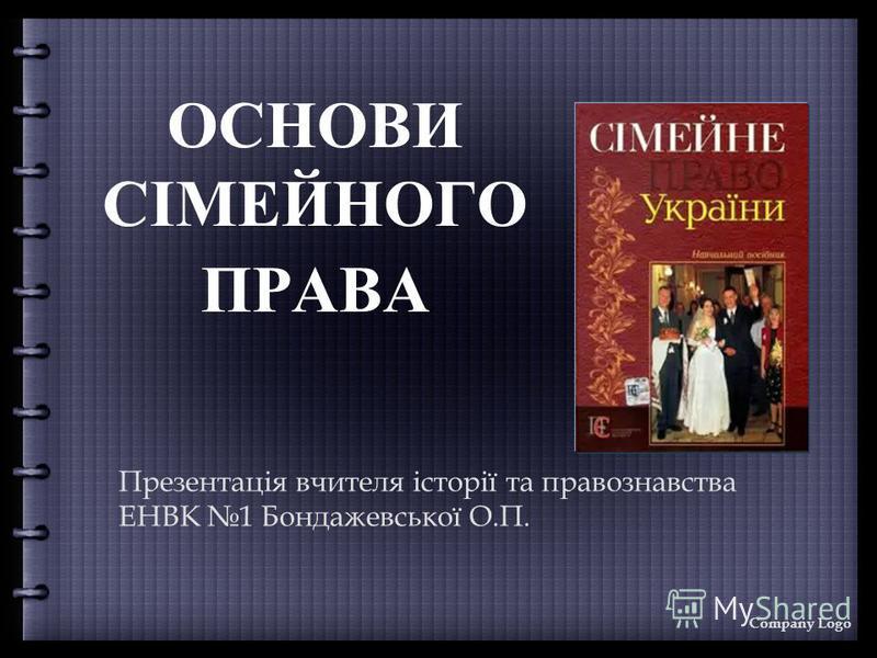 ОСНОВИ СІМЕЙНОГО ПРАВА Презентація вчителя історії та правознавства ЕНВК 1 Бондажевської О.П. Company Logo