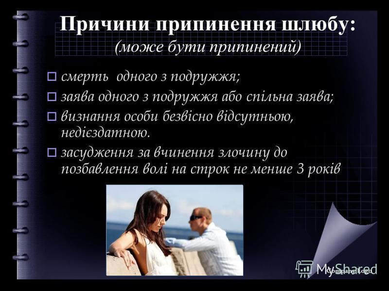 Причини припинення шлюбу: (може бути припинений) смерть одного з подружжя; заява одного з подружжя або спільна заява; визнання особи безвісно відсутньою, недієздатною. засудження за вчинення злочину до позбавлення волі на строк не менше 3 років Compa