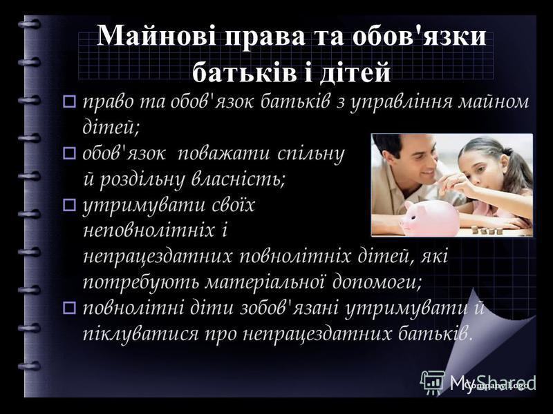 Майнові права та обов'язки батьків і дітей право та обов'язок батьків з управління майном дітей; обов'язок поважати спільну й роздільну власність; утримувати своїх неповнолітніх і непрацездатних повнолітніх дітей, які потребують матеріальної допомоги