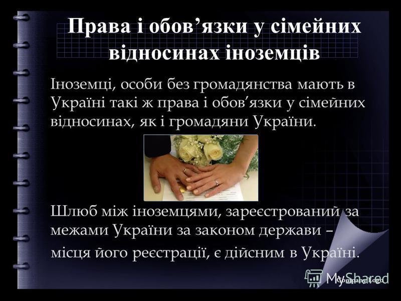 Права і обовязки у сімейних відносинах іноземців Іноземці, особи без громадянства мають в Україні такі ж права і обовязки у сімейних відносинах, як і громадяни України. Шлюб між іноземцями, зареєстрований за межами України за законом держави – місця