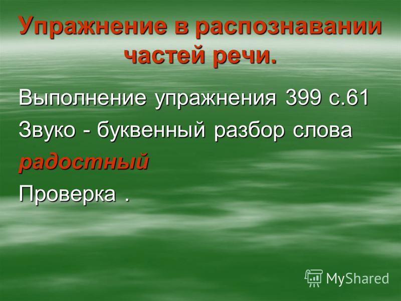 Упражнение в распознавании частей речи. Выполнение упражнения 399 с.61 Звуко - буквенный разбор слова радостный Проверка.