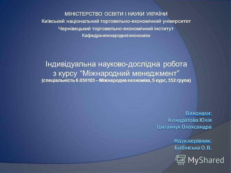МІНІСТЕРСТВО ОСВІТИ І НАУКИ УКРАЇНИ Київський національний торговельно-економічний університет Чернівецький торговельно-економічний інститут Кафедра міжнародної економіки Індивідуальна науково-дослідна робота з курсу Міжнародний менеджмент (спеціальн