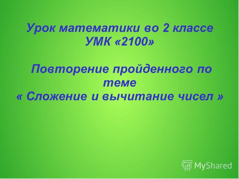 Урок математики во 2 классе УМК «2100» Повторение пройденного по теме « Сложение и вычитание чисел »