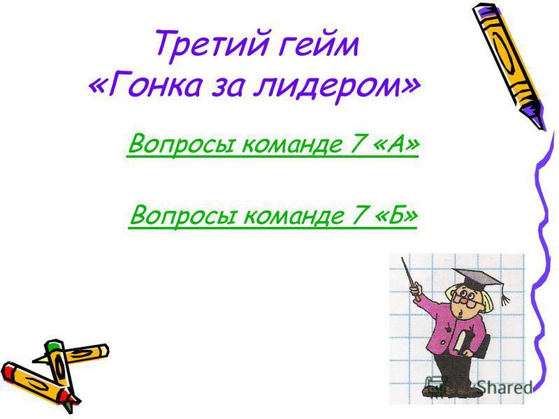 Третий гейм «Гонка за лидером» Вопросы команде 7 «А» Вопросы команде 7 «Б»