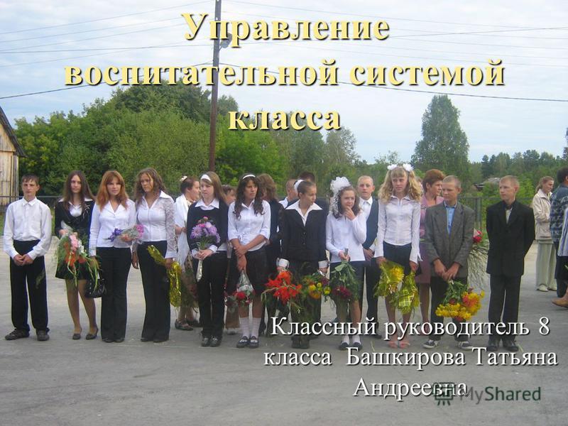 Управление воспитательной системой класса Классный руководитель 8 класса Башкирова Татьяна Андреевна
