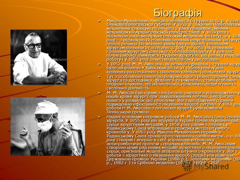Біографія Микола Михайлович Амосов народився 6 грудня 1913 р. в селі Ольхово Вологодської губернії. У 1932 р. закінчив Череповецький механічний технікум, після чого 3 роки працював змінним механіком на Архангельській електростанції. У 1939 році з від