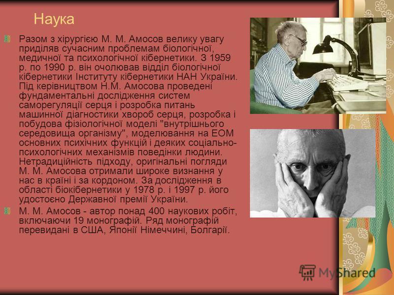 Наука Разом з хірургією М. М. Амосов велику увагу приділяв сучасним проблемам біологічної, медичної та психологічної кібернетики. З 1959 р. по 1990 р. він очолював відділ біологічної кібернетики Інституту кібернетики НАН України. Під керівництвом Н.М