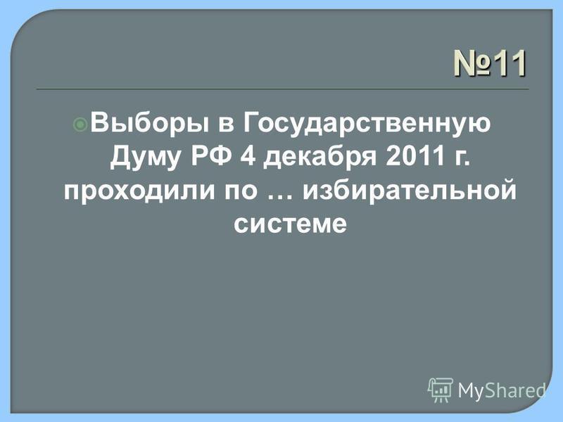 11 Выборы в Государственную Думу РФ 4 декабря 2011 г. проходили по … избирательной системе