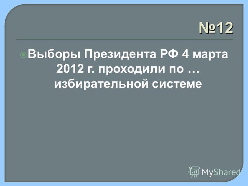 12 Выборы Президента РФ 4 марта 2012 г. проходили по … избирательной системе