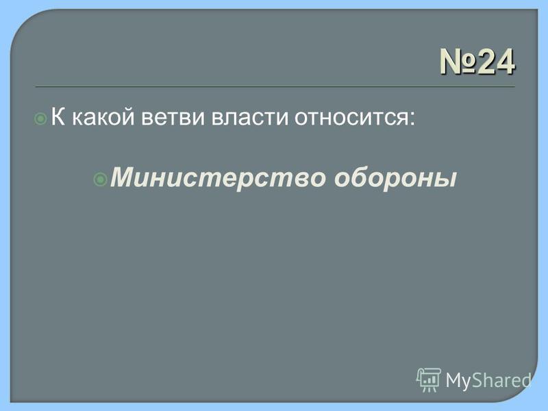24 К какой ветви власти относится: Министерство обороны